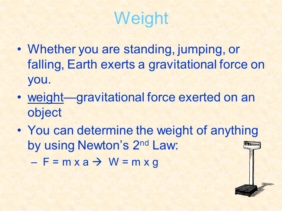 Weight Whether you are standing, jumping, or falling, Earth exerts a gravitational force on you. weight—gravitational force exerted on an object.