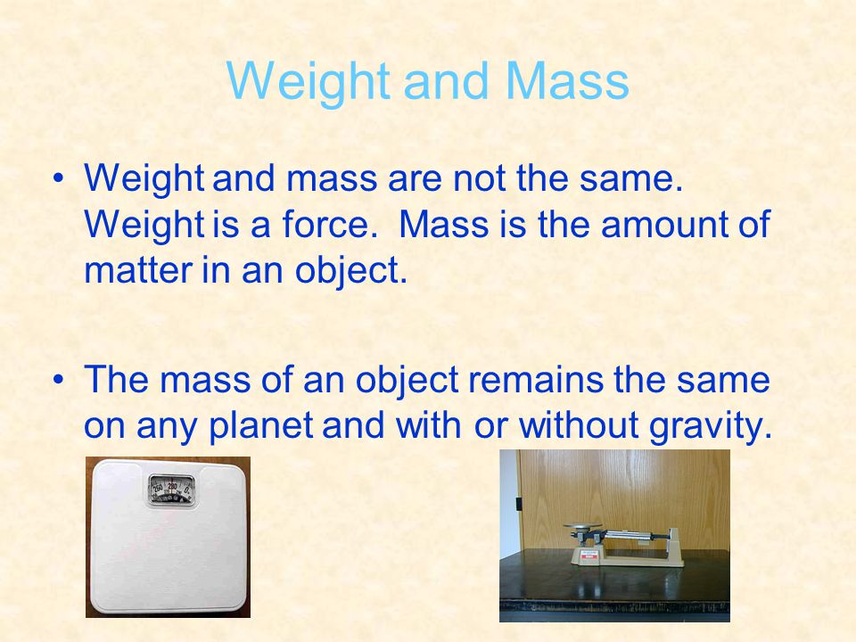 Weight and Mass Weight and mass are not the same. Weight is a force. Mass is the amount of matter in an object.