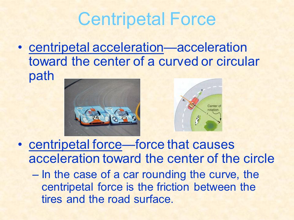 Centripetal Force centripetal acceleration—acceleration toward the center of a curved or circular path.