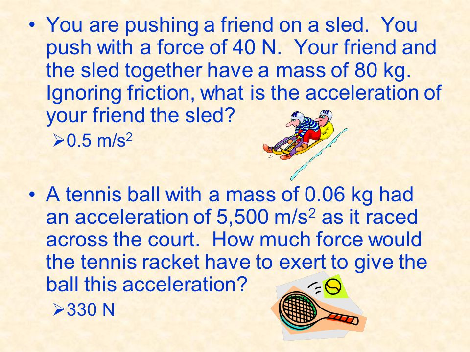 You are pushing a friend on a sled. You push with a force of 40 N