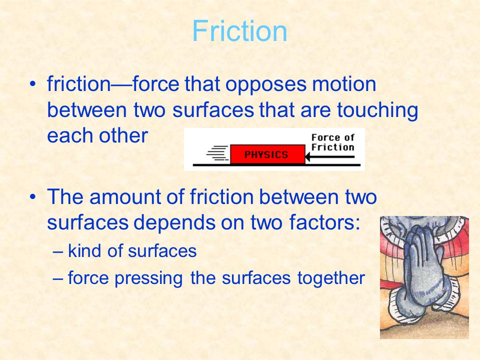 Friction friction—force that opposes motion between two surfaces that are touching each other.