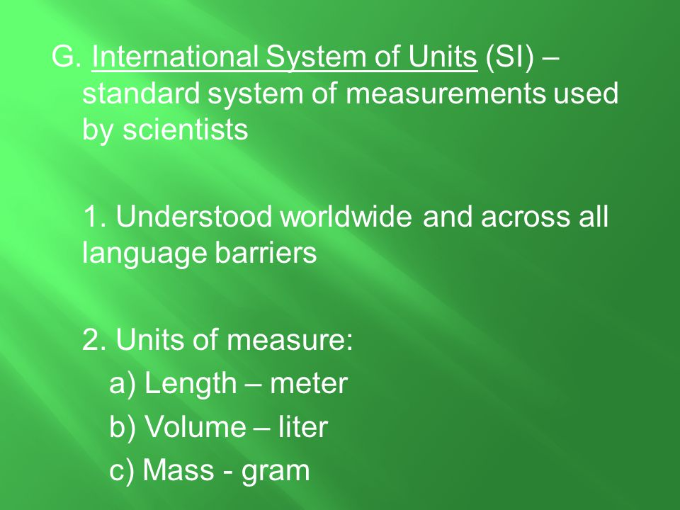 G. International System of Units (SI) – standard system of measurements used by scientists 1.