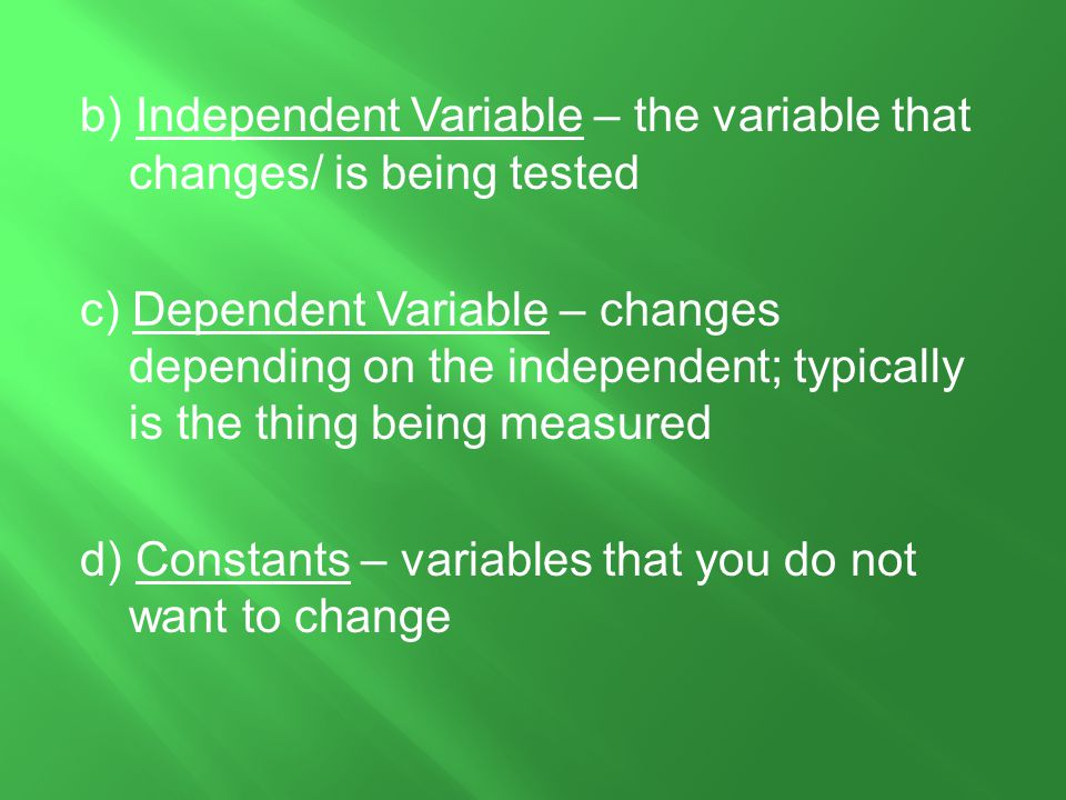 b) Independent Variable – the variable that changes/ is being tested c) Dependent Variable – changes depending on the independent; typically is the thing being measured d) Constants – variables that you do not want to change