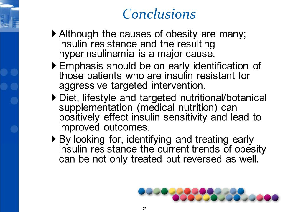 Conclusions Although the causes of obesity are many; insulin resistance and the resulting hyperinsulinemia is a major cause.