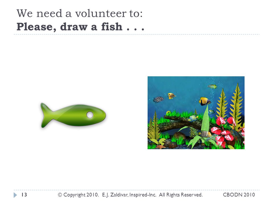 We need a volunteer to: Please, draw a fish . . .