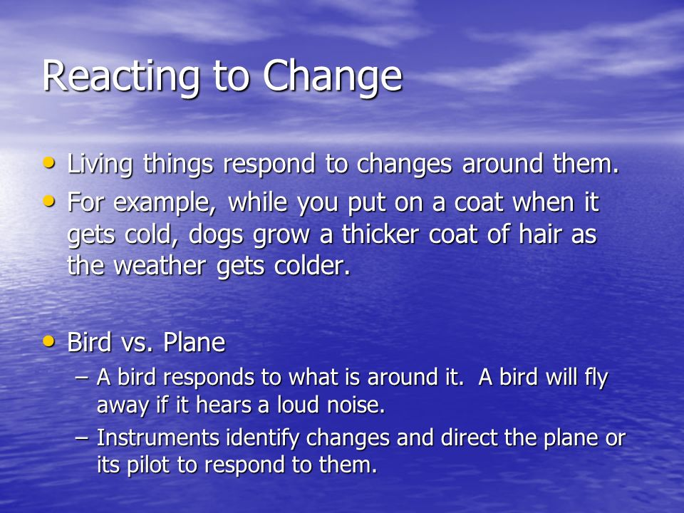 Reacting to Change Living things respond to changes around them.