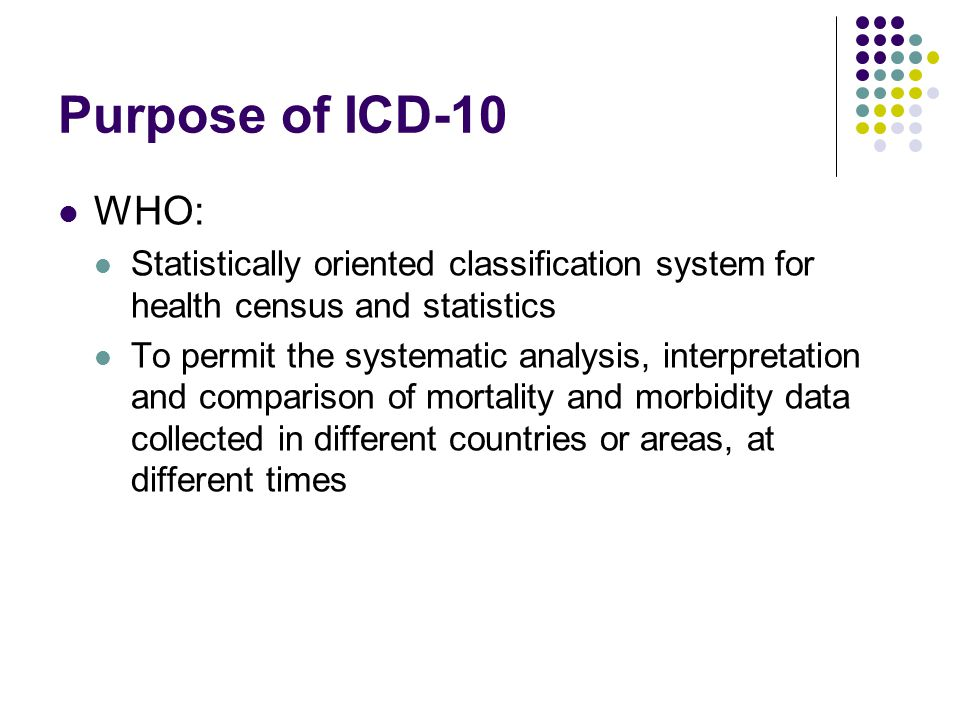 Purpose of ICD-10 WHO: Statistically oriented classification system for health census and statistics.