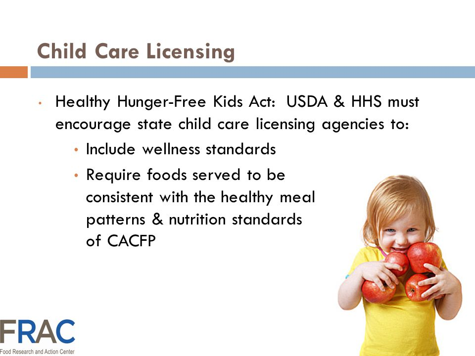 Child Care Licensing Healthy Hunger-Free Kids Act: USDA & HHS must encourage state child care licensing agencies to: