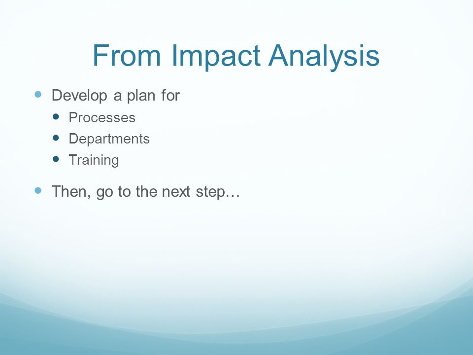 From Impact Analysis Develop a plan for Then, go to the next step…