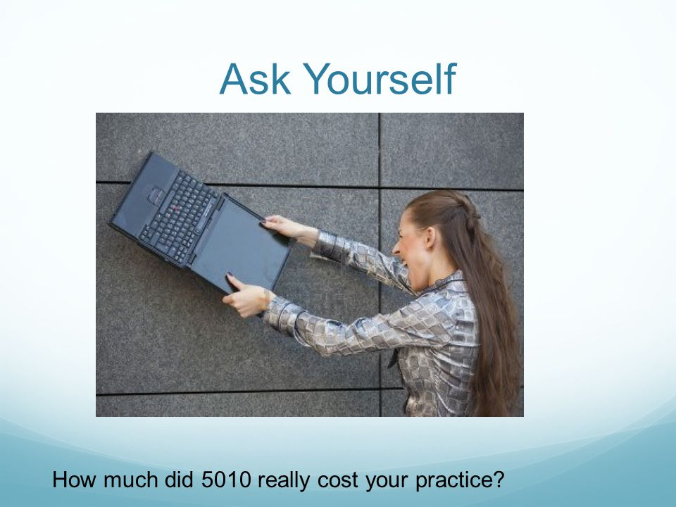 Ask Yourself How much did 5010 really cost your practice