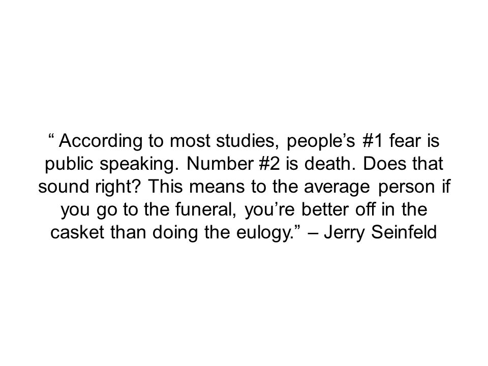 According to most studies, people's #1 fear is public speaking