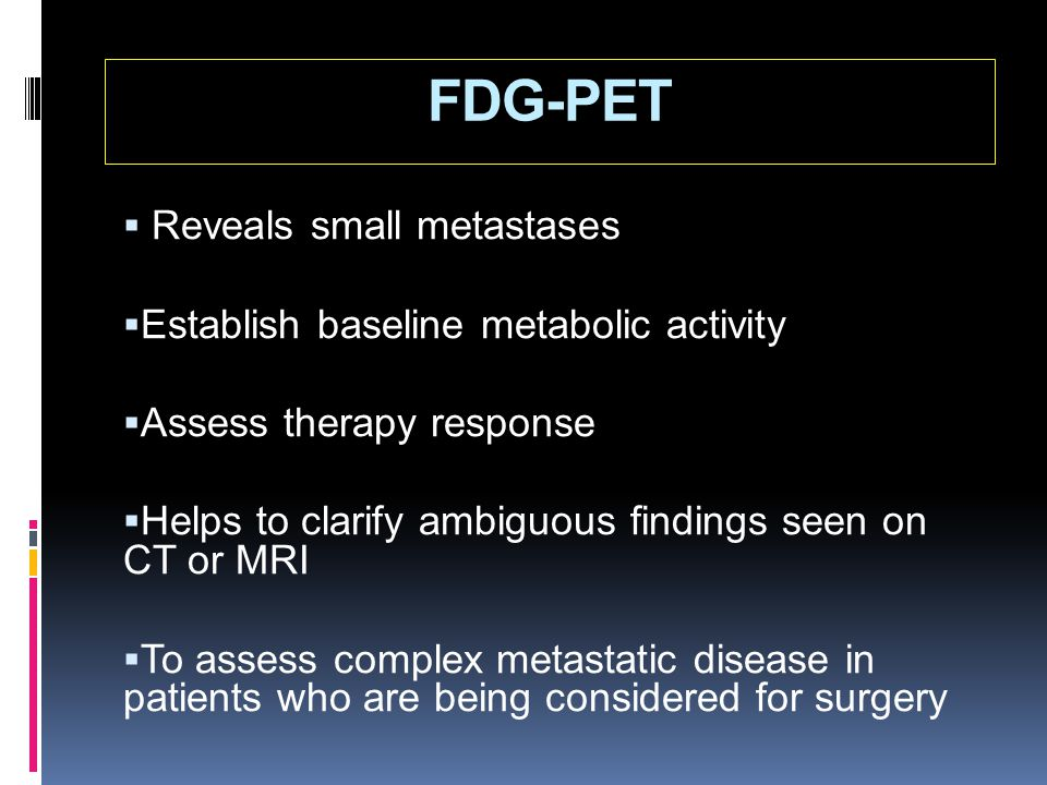 FDG-PET Reveals small metastases Establish baseline metabolic activity