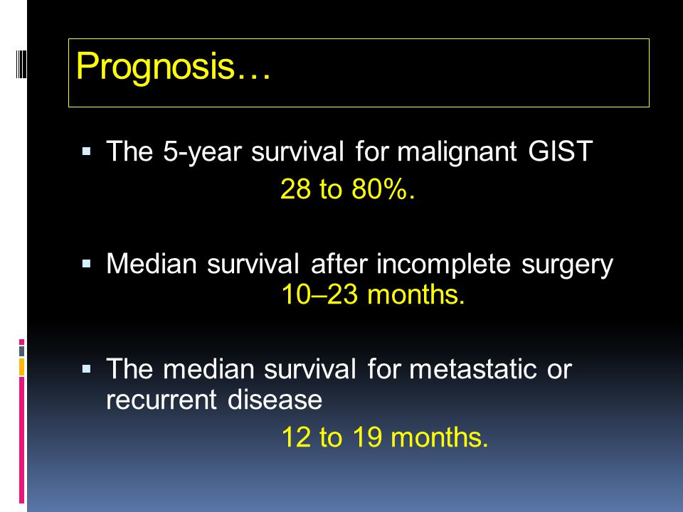 Prognosis… The 5-year survival for malignant GIST 28 to 80%.