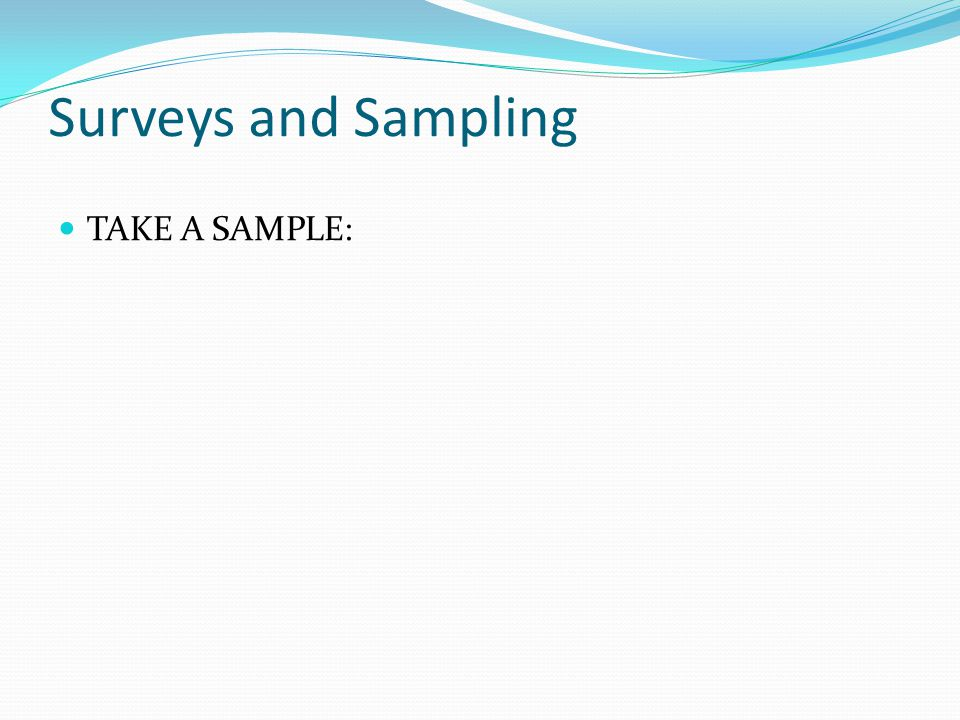 Surveys and Sampling TAKE A SAMPLE:
