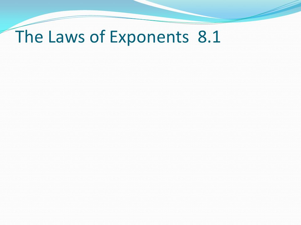 The Laws of Exponents 8.1
