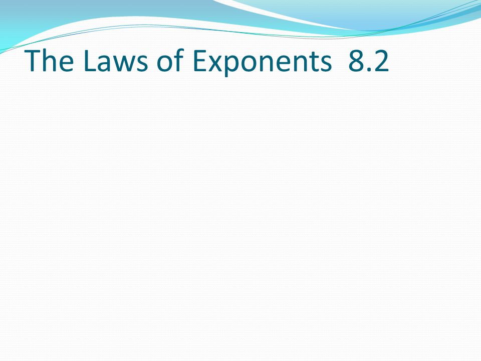 The Laws of Exponents 8.2