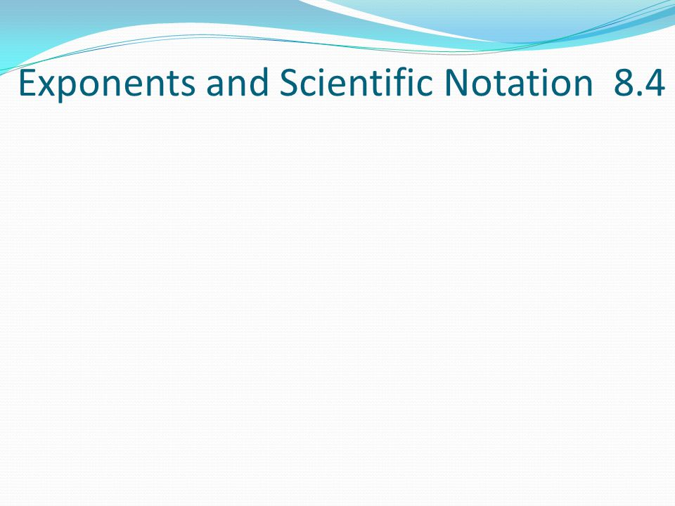 Exponents and Scientific Notation 8.4