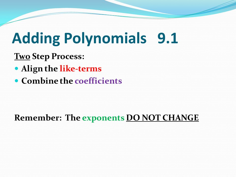 Adding Polynomials 9.1 Two Step Process: Align the like-terms