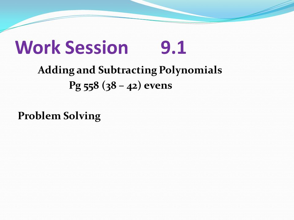 Work Session 9.1 Adding and Subtracting Polynomials Pg 558 (38 – 42) evens Problem Solving