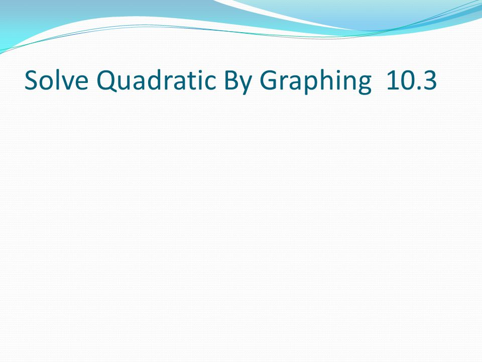 Solve Quadratic By Graphing 10.3