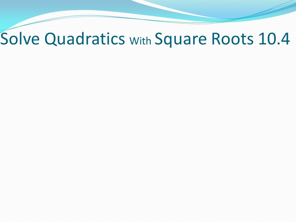 Solve Quadratics With Square Roots 10.4