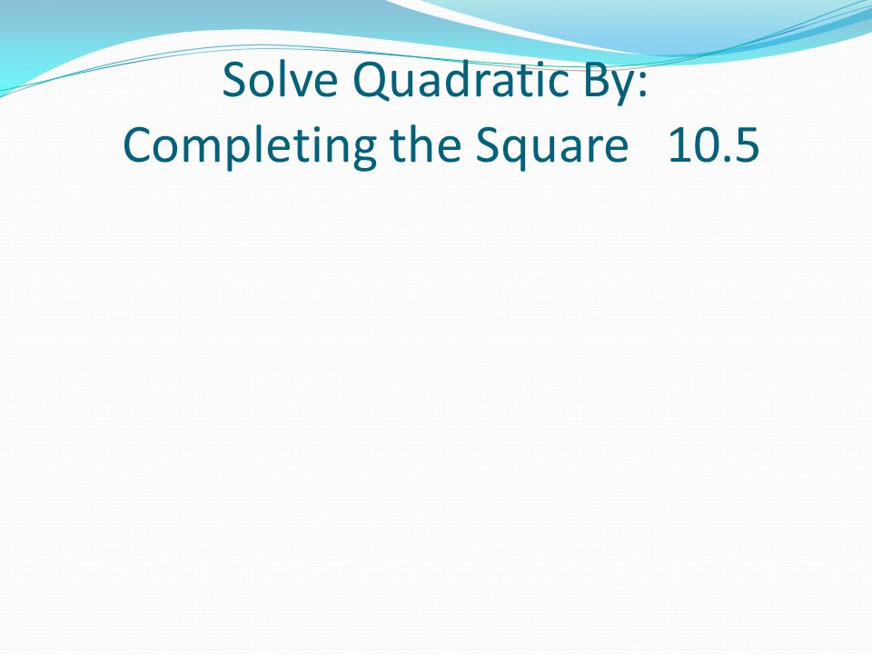 Solve Quadratic By: Completing the Square 10.5
