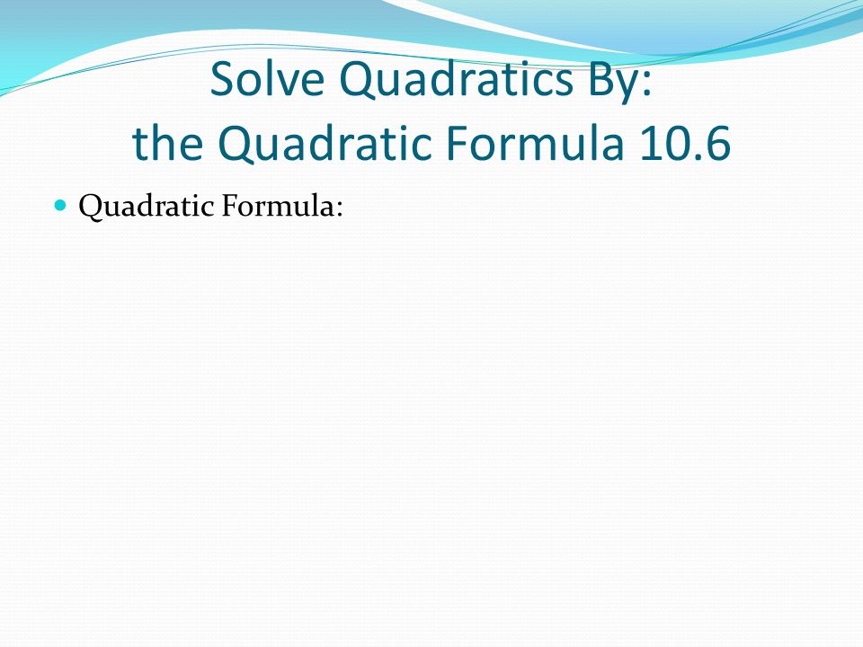 Solve Quadratics By: the Quadratic Formula 10.6