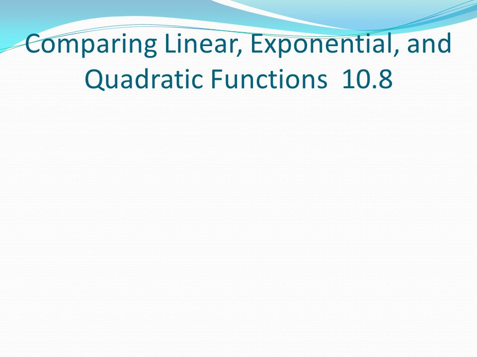 Comparing Linear, Exponential, and Quadratic Functions 10.8