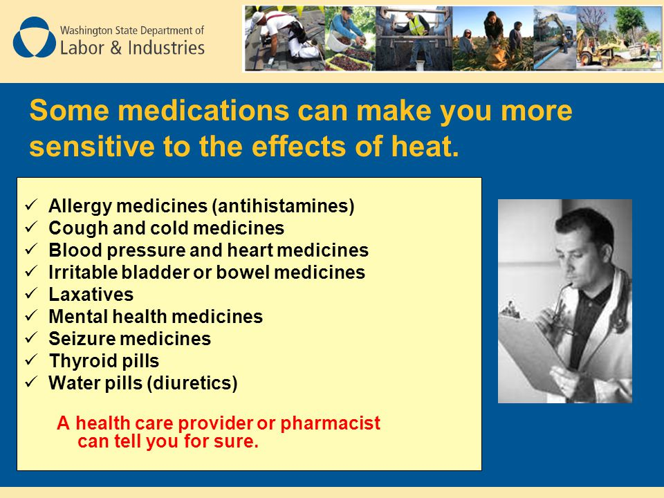 Some medications can make you more sensitive to the effects of heat.