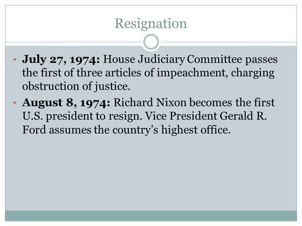 Resignation July 27, 1974: House Judiciary Committee passes the first of three articles of impeachment, charging obstruction of justice.