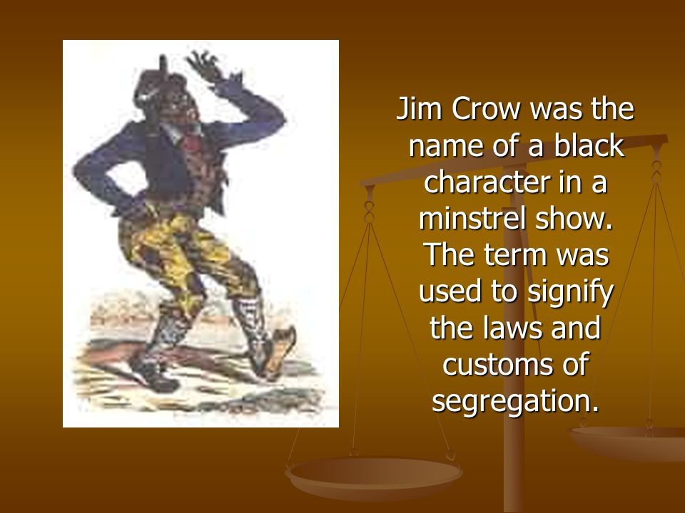 Jim Crow was the name of a black character in a minstrel show