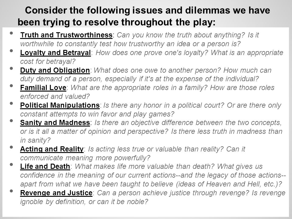 Consider the following issues and dilemmas we have been trying to resolve throughout the play: