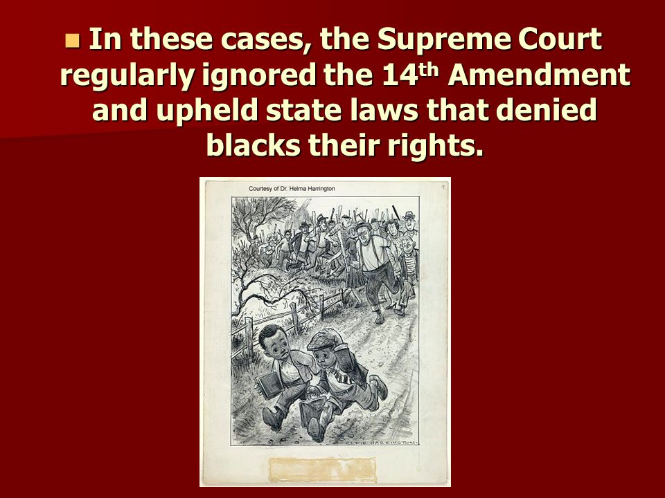 In these cases, the Supreme Court regularly ignored the 14th Amendment and upheld state laws that denied blacks their rights.