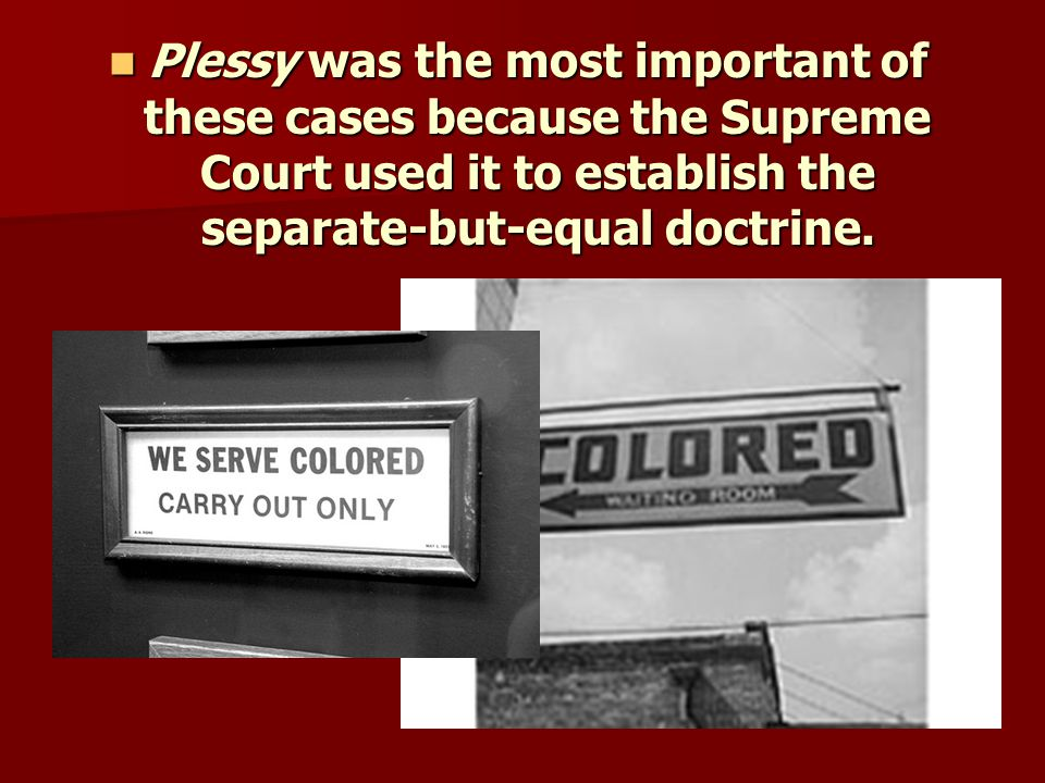 Plessy was the most important of these cases because the Supreme Court used it to establish the separate-but-equal doctrine.