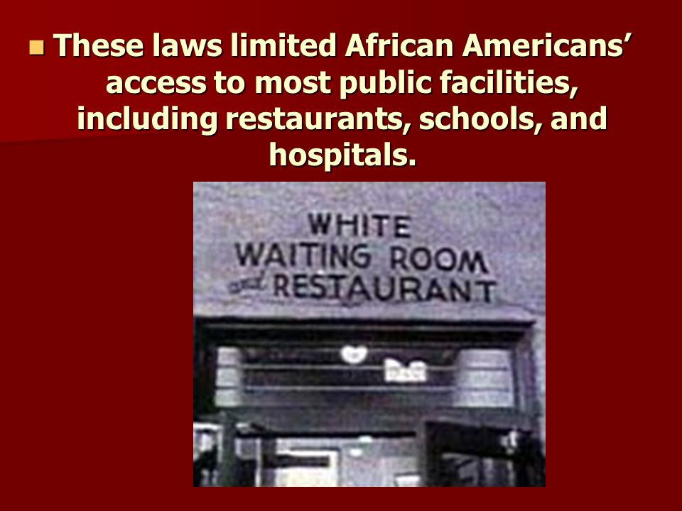 These laws limited African Americans' access to most public facilities, including restaurants, schools, and hospitals.