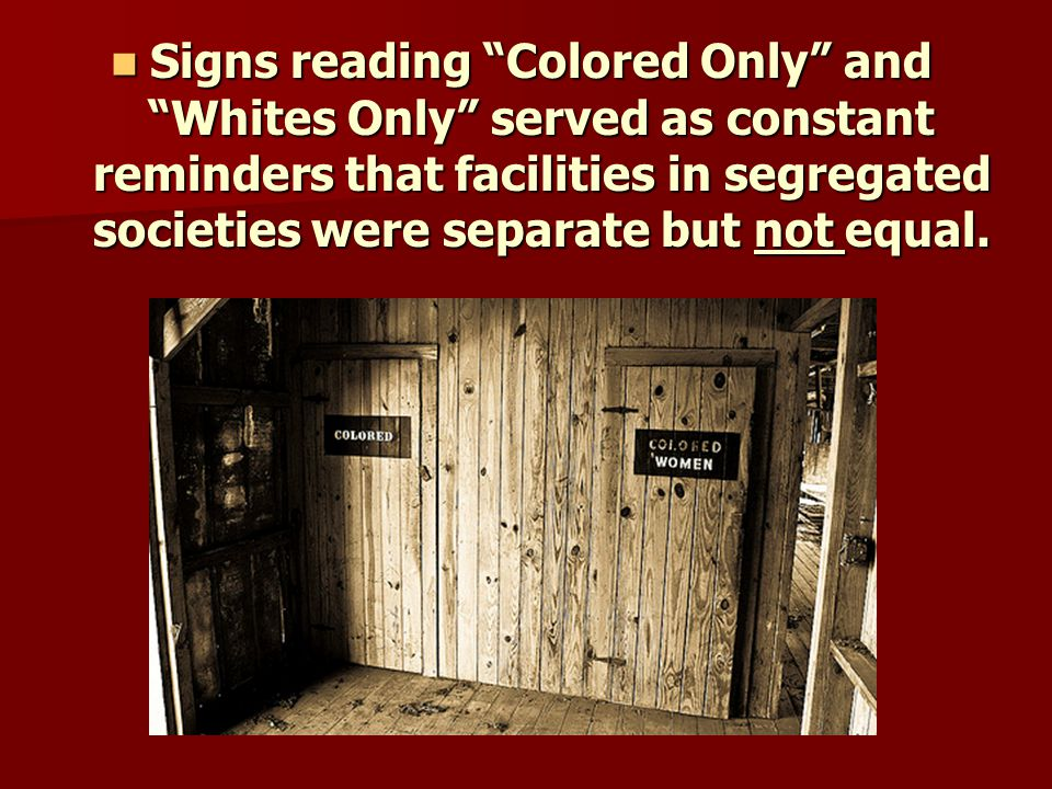 Signs reading Colored Only and Whites Only served as constant reminders that facilities in segregated societies were separate but not equal.