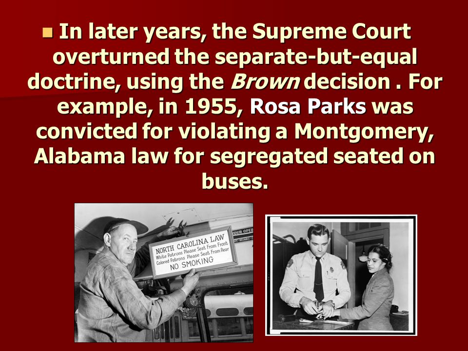 In later years, the Supreme Court overturned the separate-but-equal doctrine, using the Brown decision .