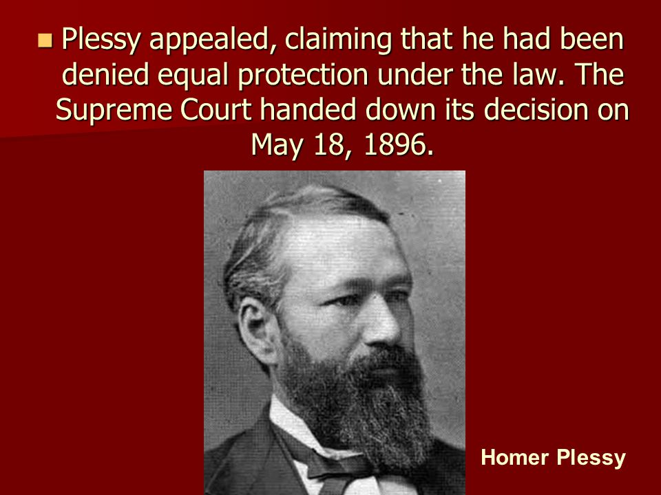 Plessy appealed, claiming that he had been denied equal protection under the law. The Supreme Court handed down its decision on May 18, 1896.