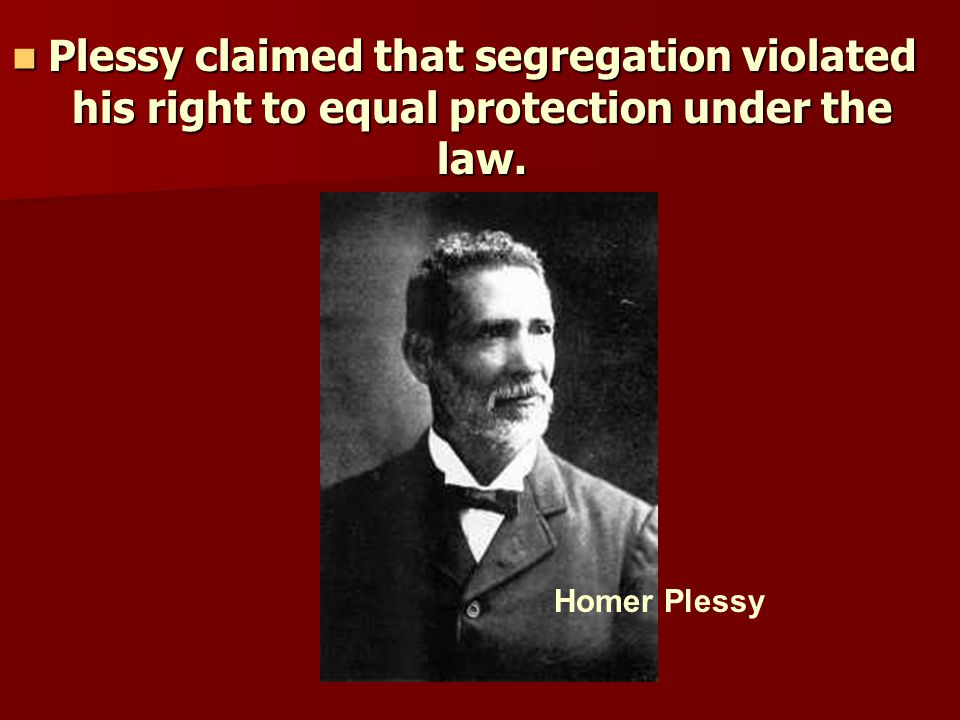 Plessy claimed that segregation violated his right to equal protection under the law.
