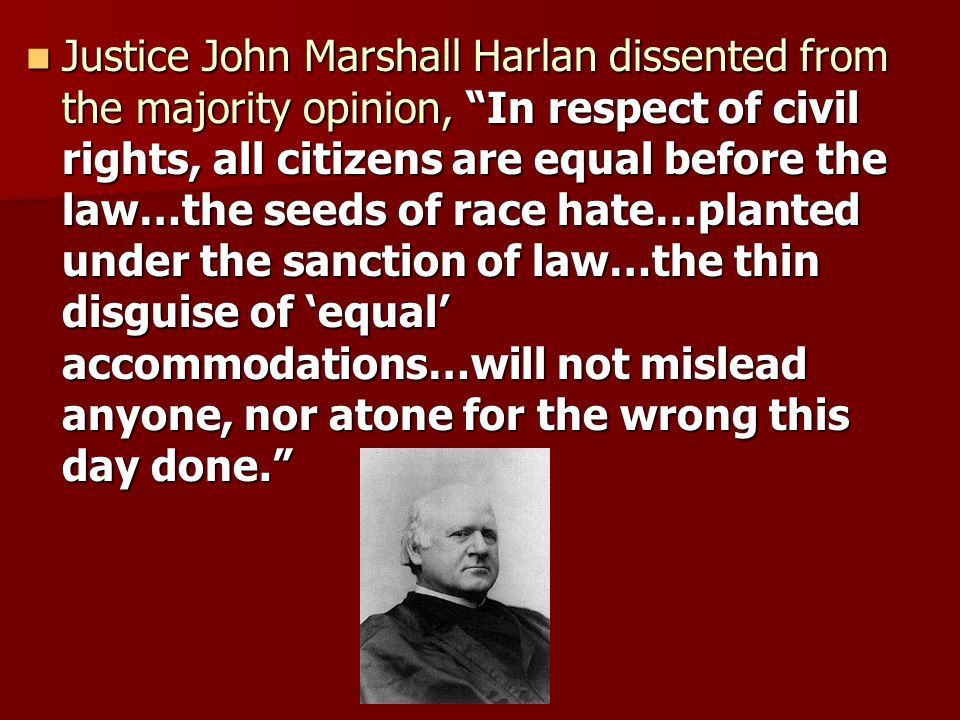 Justice John Marshall Harlan dissented from the majority opinion, In respect of civil rights, all citizens are equal before the law…the seeds of race hate…planted under the sanction of law…the thin disguise of 'equal' accommodations…will not mislead anyone, nor atone for the wrong this day done.