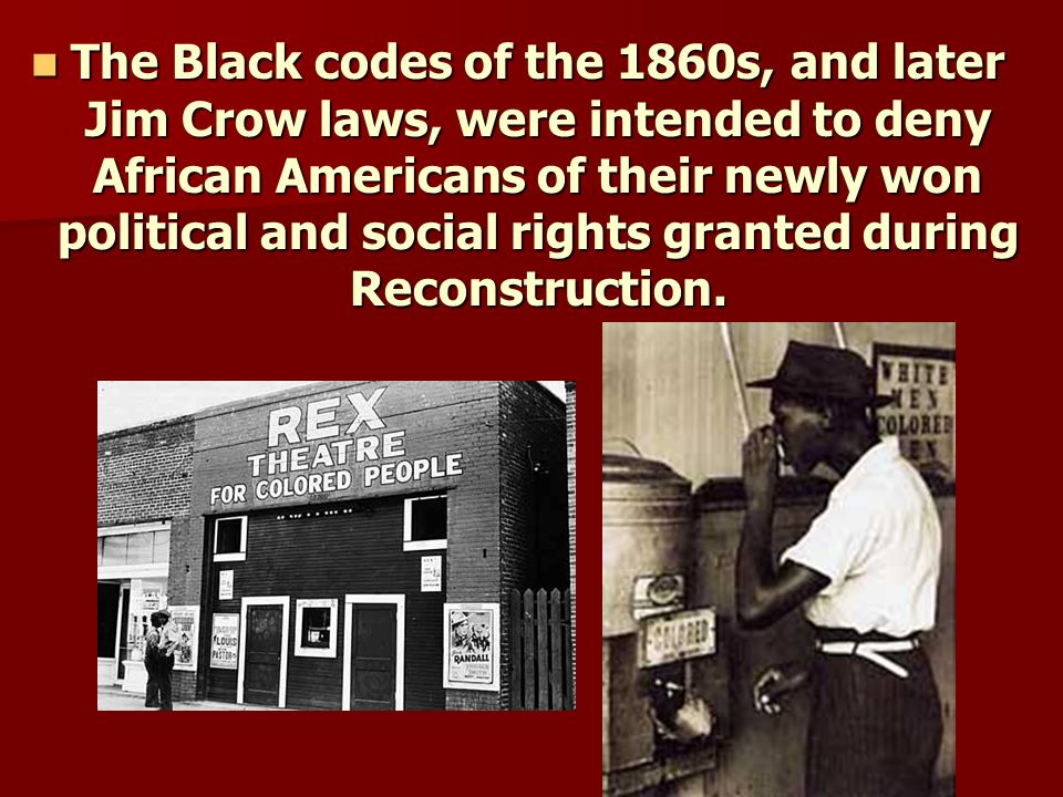 The Black codes of the 1860s, and later Jim Crow laws, were intended to deny African Americans of their newly won political and social rights granted during Reconstruction.