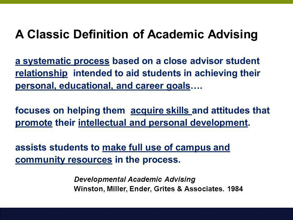 A Classic Definition of Academic Advising a systematic process based on a close advisor student relationship intended to aid students in achieving their personal, educational, and career goals….