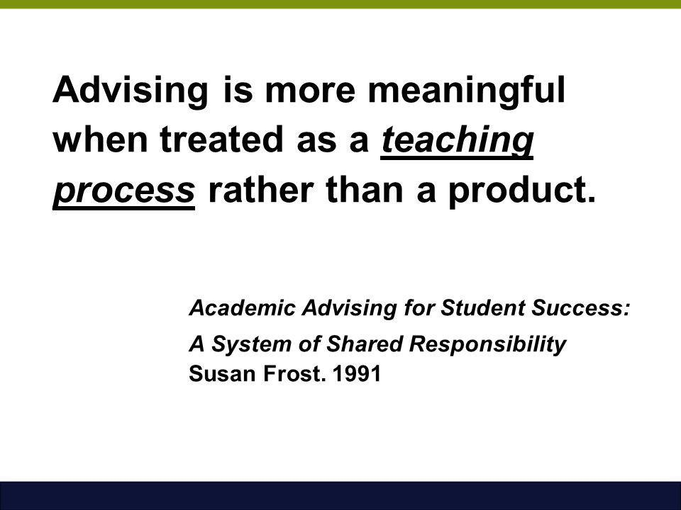 Advising is more meaningful when treated as a teaching process rather than a product. Academic Advising for Student Success: A System of Shared Responsibility Susan Frost. 1991