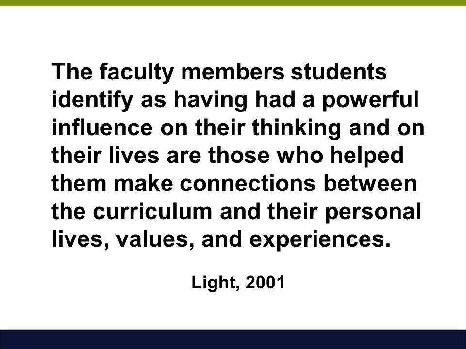 The faculty members students identify as having had a powerful influence on their thinking and on their lives are those who helped them make connections between the curriculum and their personal lives, values, and experiences. Light, 2001