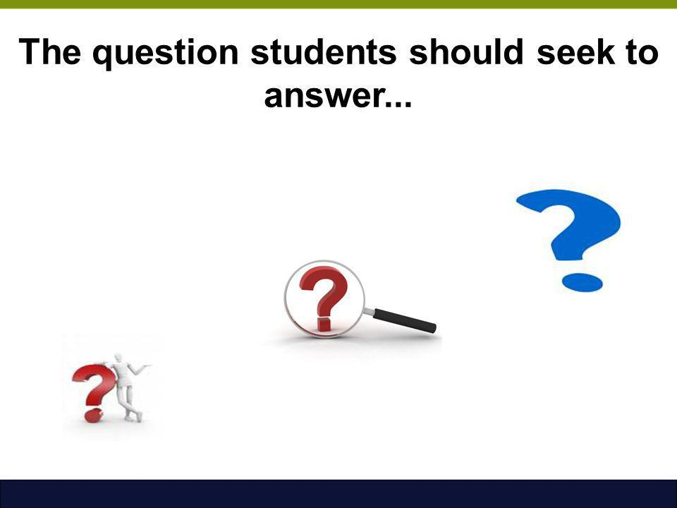 The question students should seek to answer...