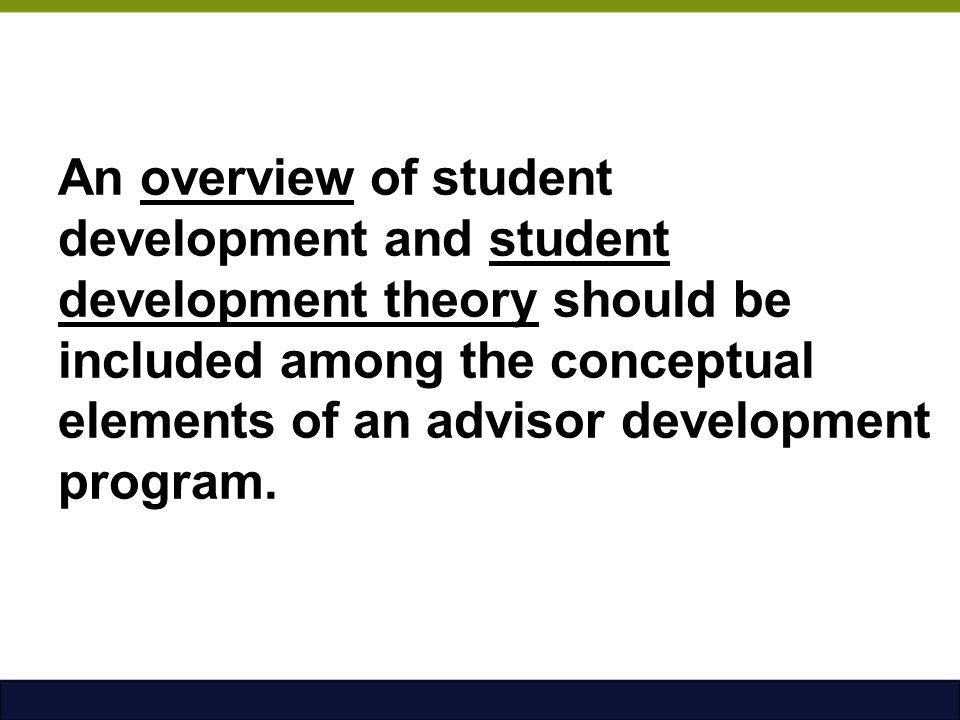 An overview of student development and student development theory should be included among the conceptual elements of an advisor development program.