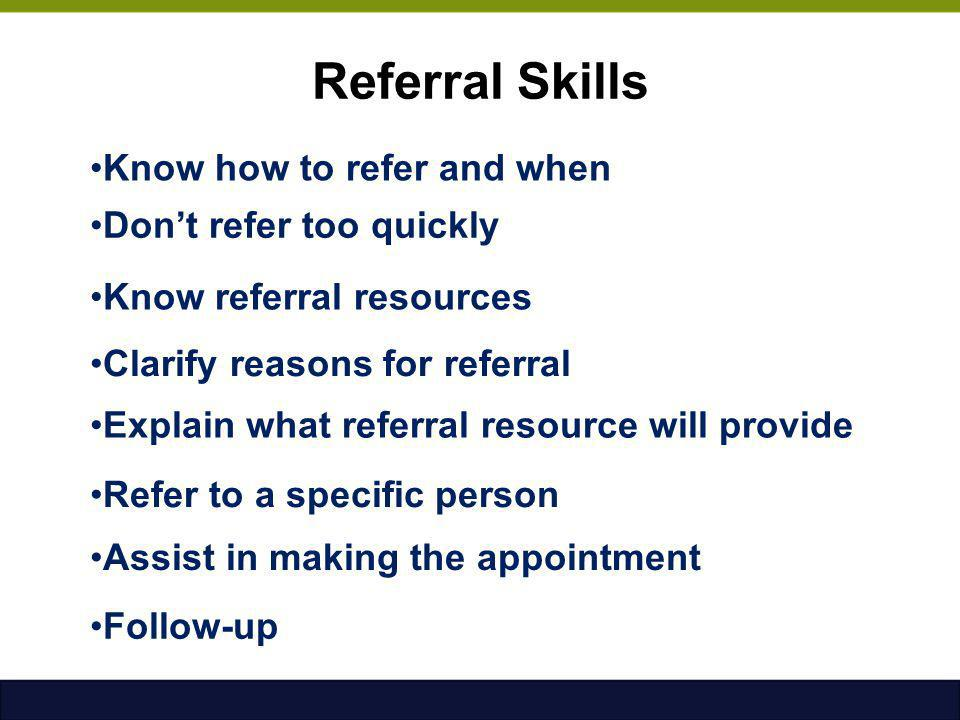Referral Skills Know how to refer and when Don't refer too quickly