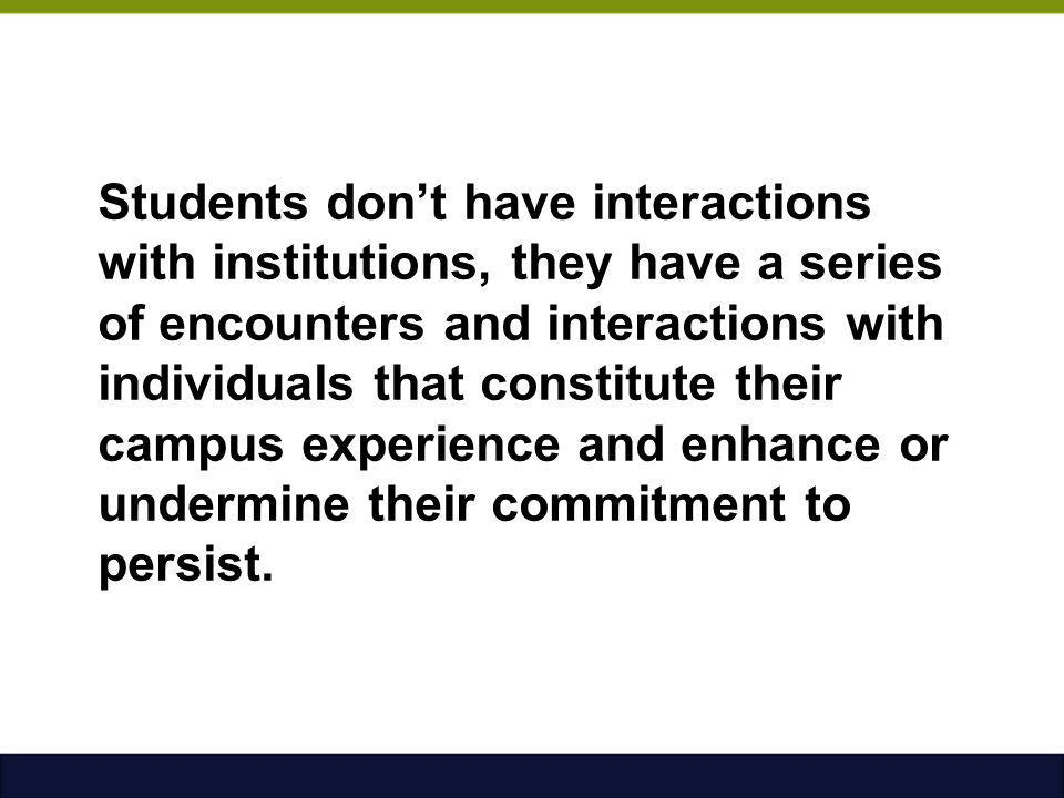 Students don't have interactions with institutions, they have a series of encounters and interactions with individuals that constitute their campus experience and enhance or undermine their commitment to persist.