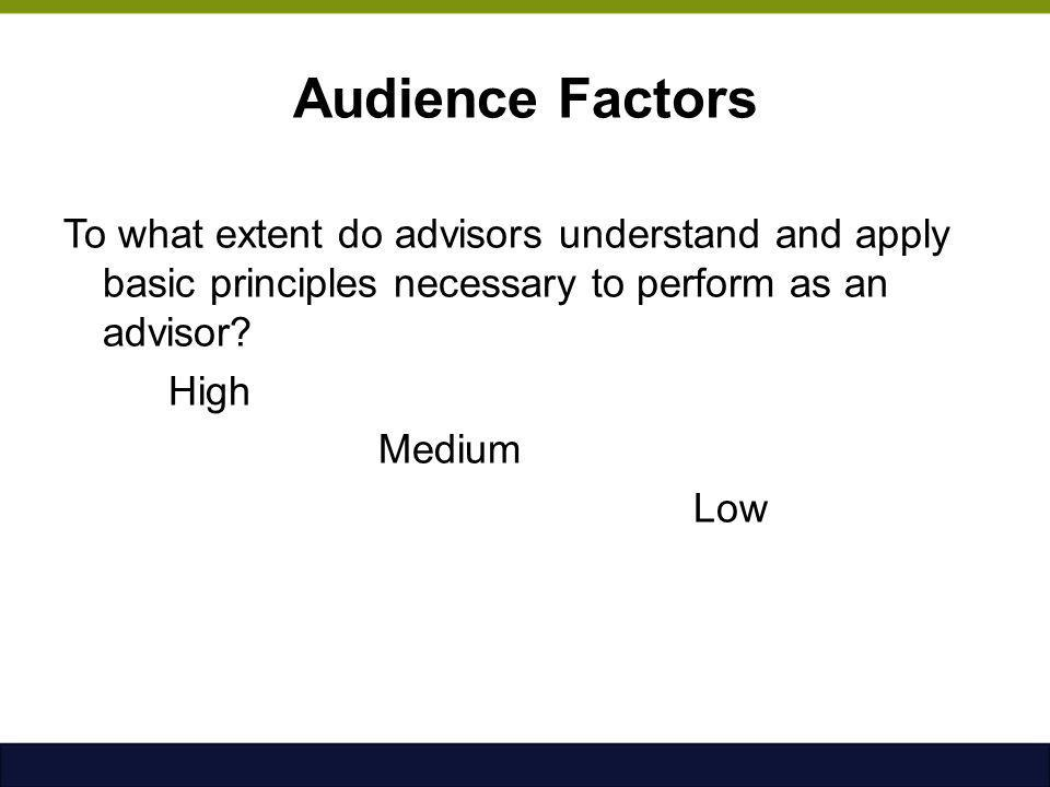 Audience Factors To what extent do advisors understand and apply basic principles necessary to perform as an advisor