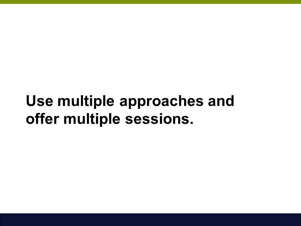 Use multiple approaches and offer multiple sessions.